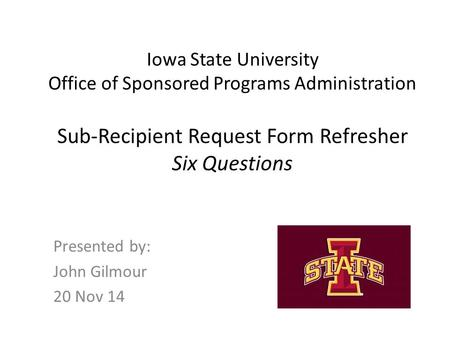 Iowa State University Office of Sponsored Programs Administration Sub-Recipient Request Form Refresher Six Questions Presented by: John Gilmour 20 Nov.