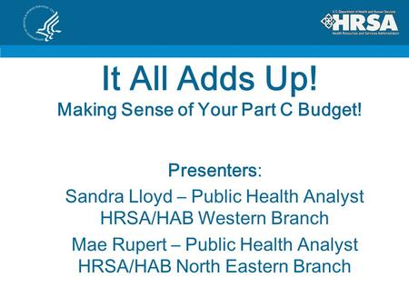 It All Adds Up! Making Sense of Your Part C Budget! Presenters: Sandra Lloyd – Public Health Analyst HRSA/HAB Western Branch Mae Rupert – Public Health.