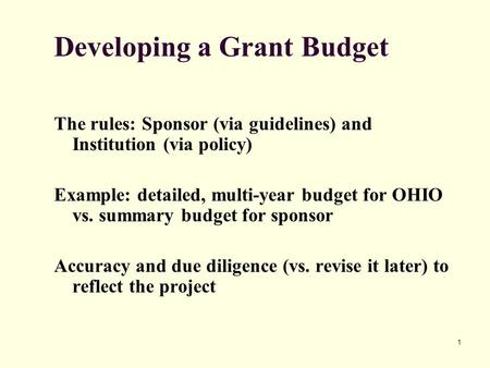 1 Developing a Grant Budget The rules: Sponsor (via guidelines) and Institution (via policy) Example: detailed, multi-year budget for OHIO vs. summary.
