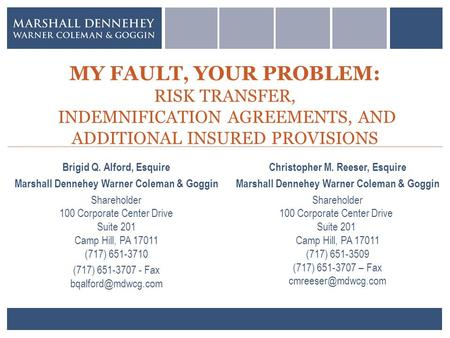 MY FAULT, YOUR PROBLEM: RISK TRANSFER, INDEMNIFICATION AGREEMENTS, AND ADDITIONAL INSURED PROVISIONS Brigid Q. Alford, Esquire Marshall Dennehey Warner.