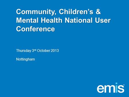 Community, Children's & Mental Health National User Conference Thursday 3 rd October 2013 Nottingham.