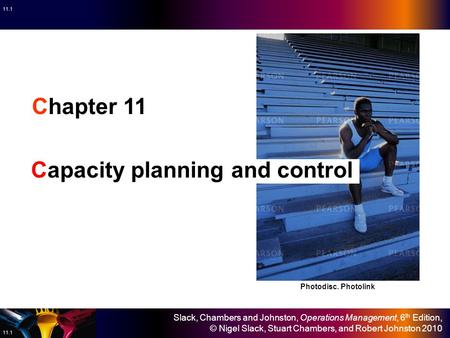 Slack, Chambers and Johnston, Operations Management, 6 th Edition, © Nigel Slack, Stuart Chambers, and Robert Johnston 2010 11.1 Chapter 11 Capacity planning.