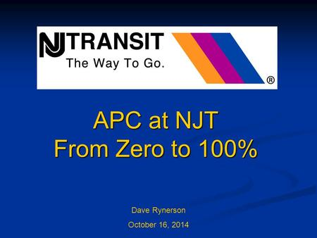 APC at NJT From Zero to 100% Dave Rynerson October 16, 2014.