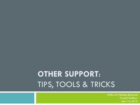 OTHER SUPPORT: TIPS, TOOLS & TRICKS Office for Nursing Research Crystal Welliver June 12, 2013.