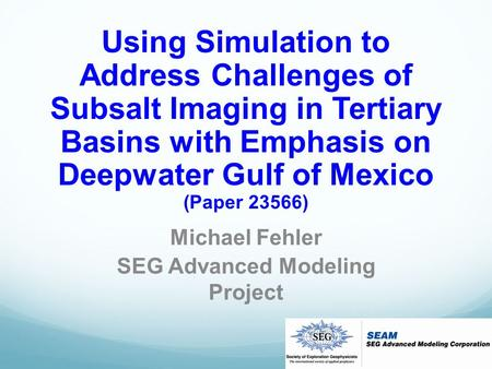 Using Simulation to Address Challenges of Subsalt Imaging in Tertiary Basins with Emphasis on Deepwater Gulf of Mexico (Paper 23566) Michael Fehler SEG.