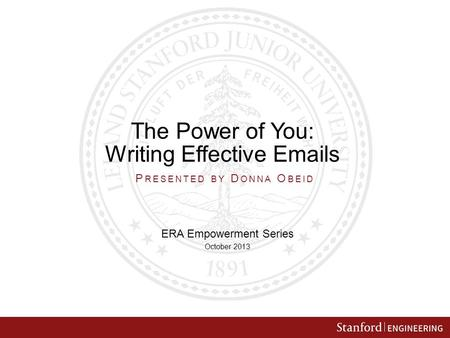 The Power of You: Writing Effective Emails ERA Empowerment Series October 2013 P RESENTED BY D ONNA O BEID.