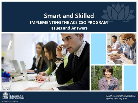 Smart and Skilled IMPLEMENTING THE ACE CSO PROGRAM Issues and Answers ACE Professional Conversations Sydney, February 2015.