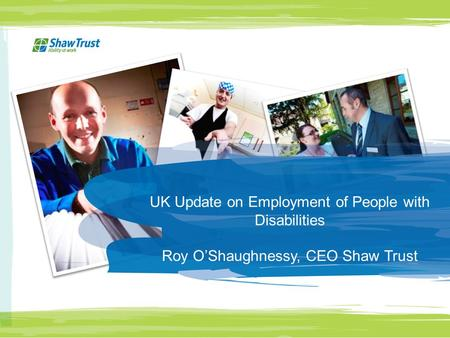 UK Update on Employment of People with Disabilities Roy O'Shaughnessy, CEO Shaw Trust.