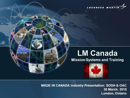 LM Canada Mission Systems and Training MADE IN CANADA Industry Presentation: SODA & OAC 30 March, 2015 London, Ontario.
