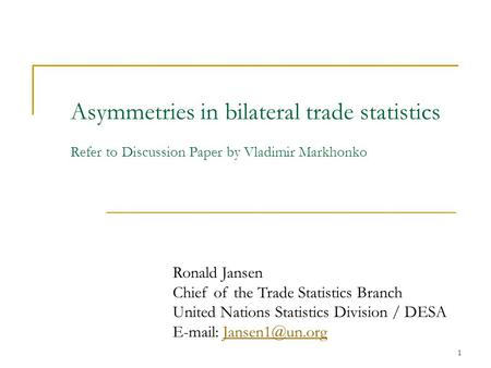 1 Asymmetries in bilateral trade statistics Refer to Discussion Paper by Vladimir Markhonko Ronald Jansen Chief of the Trade Statistics Branch United Nations.