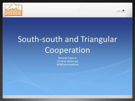 South-south and Triangular Cooperation Antonio Tujan Jr. CO chair Betteraid IBON International.