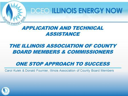 APPLICATION AND TECHNICAL ASSISTANCE THE ILLINOIS ASSOCIATION OF COUNTY BOARD MEMBERS & COMMISSIONERS ONE STOP APPROACH TO SUCCESS Carol Kulek & Donald.