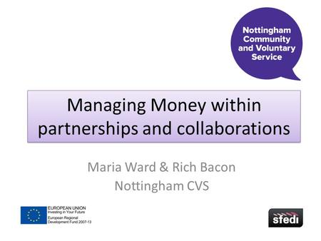 Managing Money within partnerships and collaborations Maria Ward & Rich Bacon Nottingham CVS.