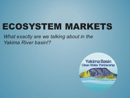 ECOSYSTEM MARKETS What exactly are we talking about in the Yakima River basin!?