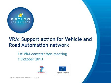 VRA: Support action for Vehicle and Road Automation network 1st VRA concertation meeting 1 October 2013 1st VRA concertation meeting, 1 Oct 2013.