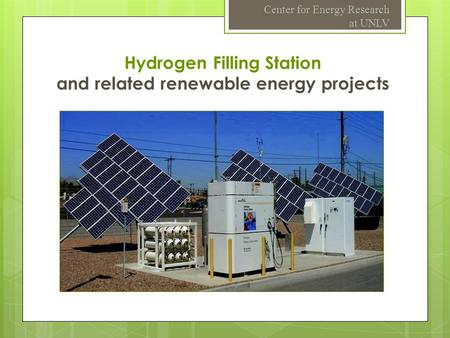 Hydrogen Filling Station and related renewable energy projects Center for Energy Research at UNLV.