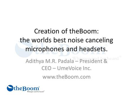 Creation of theBoom: the worlds best noise canceling microphones and headsets. Adithya M.R. Padala – President & CEO – UmeVoice Inc. www.theBoom.com.
