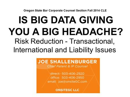 IS BIG DATA GIVING YOU A BIG HEADACHE? Risk Reduction - Transactional, International and Liability Issues Oregon State Bar Corporate Counsel Section Fall.