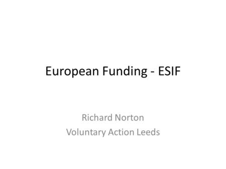 European Funding - ESIF Richard Norton Voluntary Action Leeds.