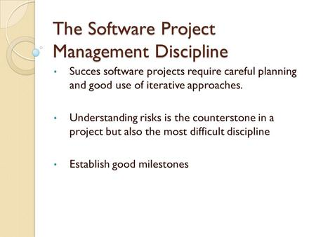 The Software Project Management Discipline Succes software projects require careful planning and good use of iterative approaches. Understanding risks.