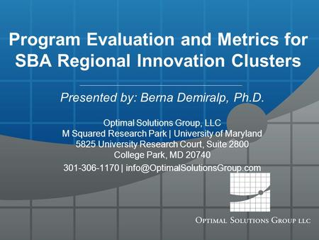 Program Evaluation and Metrics for SBA Regional Innovation Clusters Presented by: Berna Demiralp, Ph.D. Optimal Solutions Group, LLC M Squared Research.