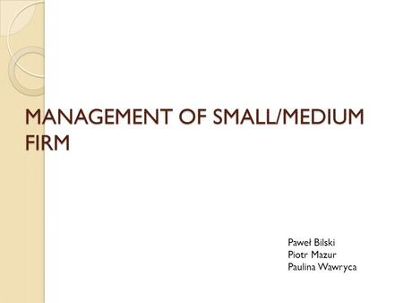 MANAGEMENT OF SMALL/MEDIUM FIRM Paweł Bilski Piotr Mazur Paulina Wawryca.