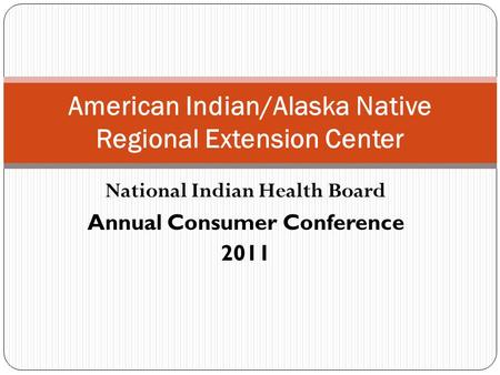 National Indian Health Board Annual Consumer Conference 2011 American Indian/Alaska Native Regional Extension Center.