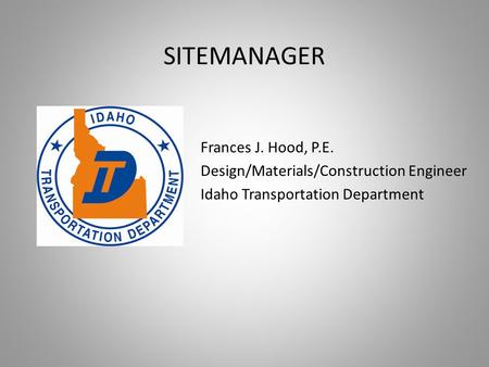SITEMANAGER Frances J. Hood, P.E. Design/Materials/Construction Engineer Idaho Transportation Department.