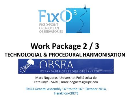 Work Package 2 / 3 TECHNOLOGIAL & PROCEDURAL HARMONISATION FixO3 General Assembly 14 th to the 16 th October 2014, Heraklion-CRETE Marc Nogueras, Universitat.