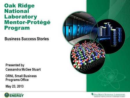 Oak Ridge National Laboratory Mentor-Protégé Program Business Success Stories Presented by Cassandra McGee Stuart ORNL Small Business Programs Office May.