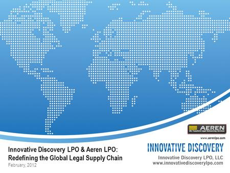Innovative Discovery LPO & Aeren LPO: Redefining the Global Legal Supply Chain February, 2012 www.aerenlpo.com.