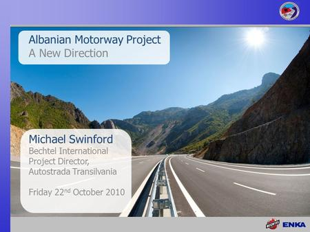 Michael Swinford Bechtel International Project Director, Autostrada Transilvania Friday 22 nd October 2010 Albanian Motorway Project A New Direction.