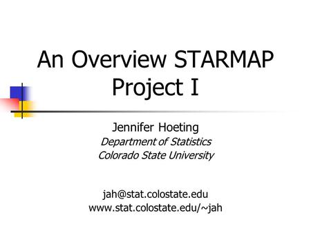 An Overview STARMAP Project I Jennifer Hoeting Department of Statistics Colorado State University