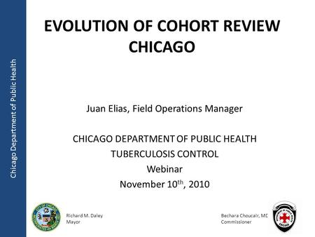 Chicago Department of Public Health Richard M. Daley Mayor Bechara Choucair, MD Commissioner EVOLUTION OF COHORT REVIEW CHICAGO Juan Elias, Field Operations.