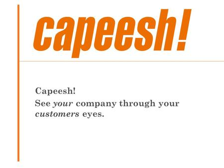 Capeesh! See your company through your customers eyes.