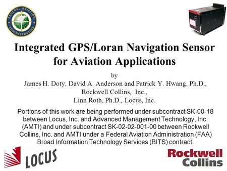 1 Integrated GPS/Loran Navigation Sensor for Aviation Applications by James H. Doty, David A. Anderson and Patrick Y. Hwang, Ph.D., Rockwell Collins, Inc.,