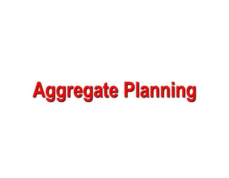 Aggregate Planning. Learning Objectives  Explain what aggregate planning is and how it is useful.  Identify the variables decision makers have to work.