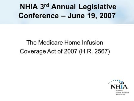 NHIA 3 rd Annual Legislative Conference – June 19, 2007 The Medicare Home Infusion Coverage Act of 2007 (H.R. 2567)