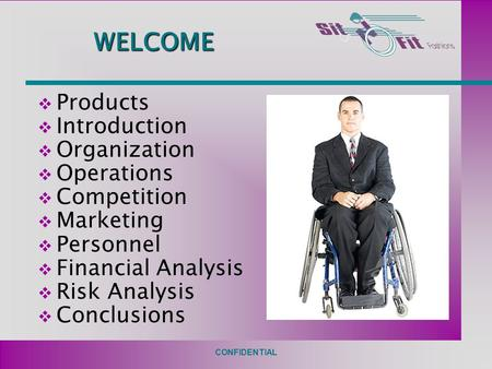 CONFIDENTIAL WELCOME  Products  Introduction  Organization  Operations  Competition  Marketing  Personnel  Financial Analysis  Risk Analysis 