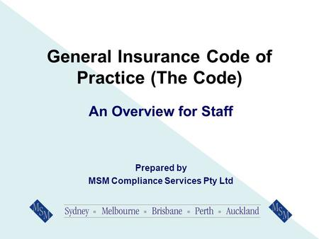 General Insurance Code of Practice (The Code) An Overview for Staff Prepared by MSM Compliance Services Pty Ltd.