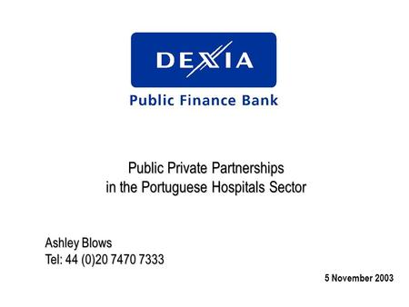 Public Private Partnerships in the Portuguese Hospitals Sector Ashley Blows Tel: 44 (0)20 7470 7333 5 November 2003.