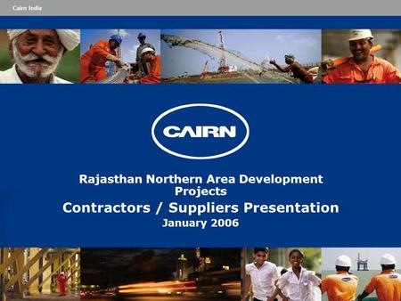 Cairn India Rajasthan Northern Area Development Projects Contractors / Suppliers Presentation January 2006.