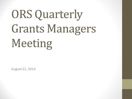 ORS Quarterly Grants Managers Meeting August 21, 2014.