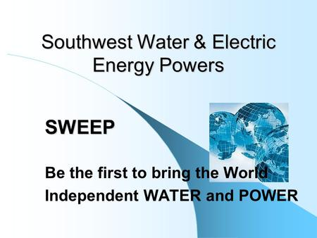 SWEEP Be the first to bring the World Independent WATER and POWER Southwest Water & Electric Energy Powers.