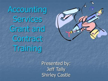 Accounting Services Grant and Contract Training Presented by: Jeff Tally Shirley Castle.