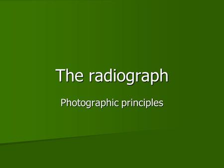 The radiograph Photographic principles. Objectives To examine how invisible x-ray image has to be recorded and converted into a visible form To examine.