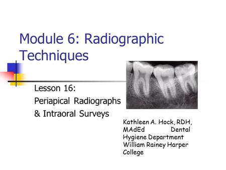 Module 6: Radiographic Techniques Lesson 16: Periapical Radiographs & Intraoral Surveys Kathleen A. Hock, RDH, MAdEd Dental Hygiene Department William.