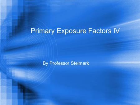 Primary Exposure Factors IV By Professor Stelmark.