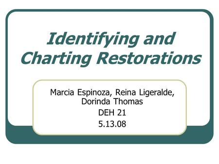 Identifying and Charting Restorations Marcia Espinoza, Reina Ligeralde, Dorinda Thomas DEH 21 5.13.08.