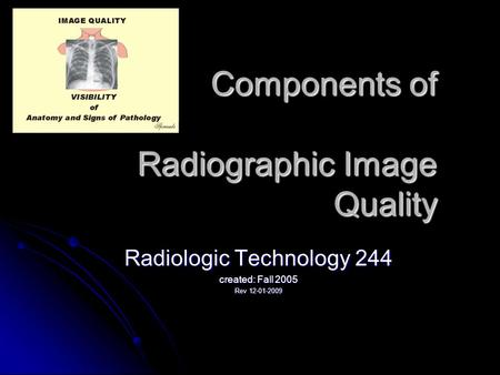 Components of Radiographic Image Quality Radiologic Technology 244 created: Fall 2005 Rev 12-01-2009.